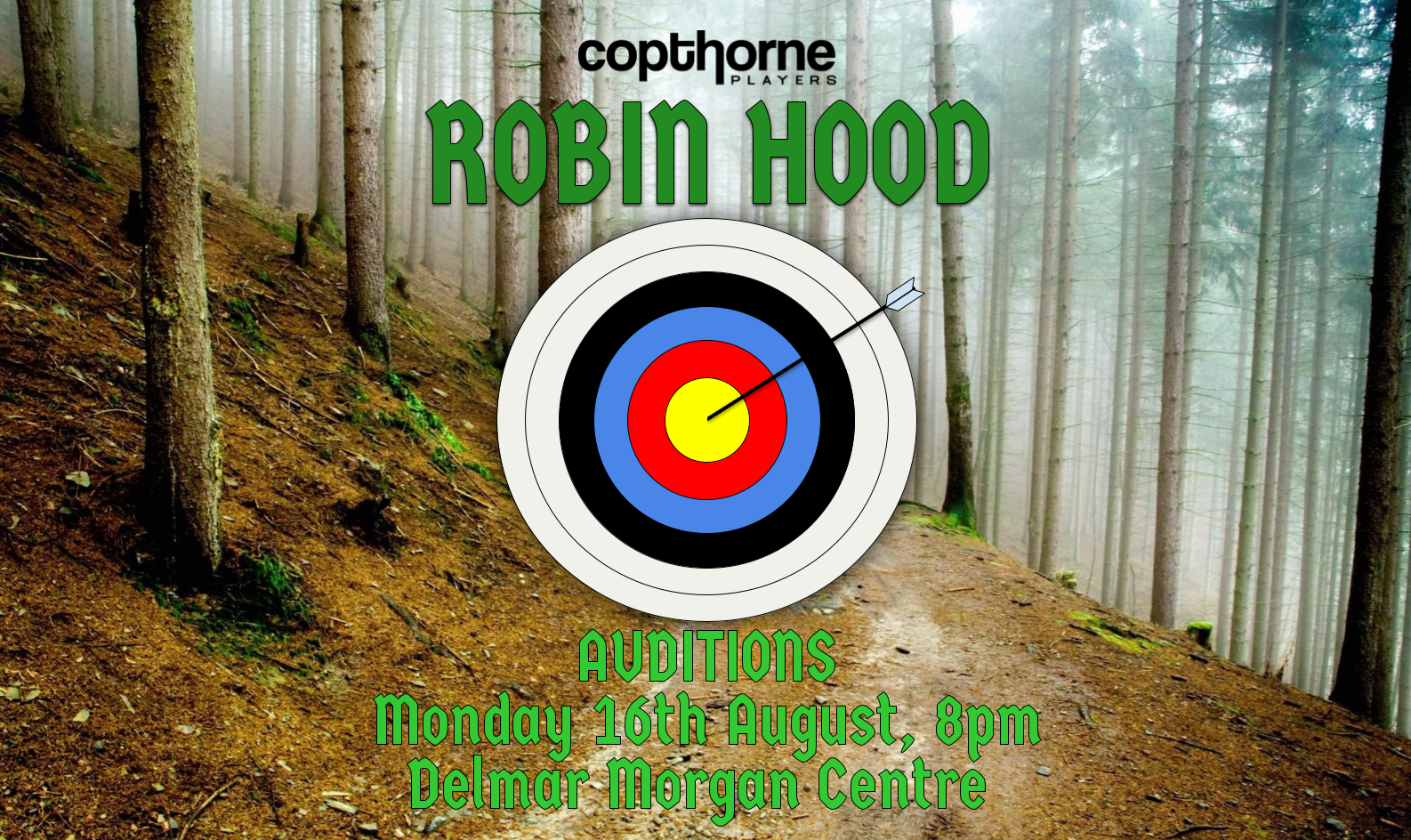 """A poster for the Robin Hood auditions. At the top of the image is the Copthorne Players logo. Below that, in green font, it says Robin Hood. Underneath that is a clipart image of an archery target, with an arrow hitting bullseye. Below that, in lighter green font, it says """"Auditions"""" Monday 16th August, 8pm. Delmar Morgan Centre."""" The whole image is on a background of a misty forest scene."""